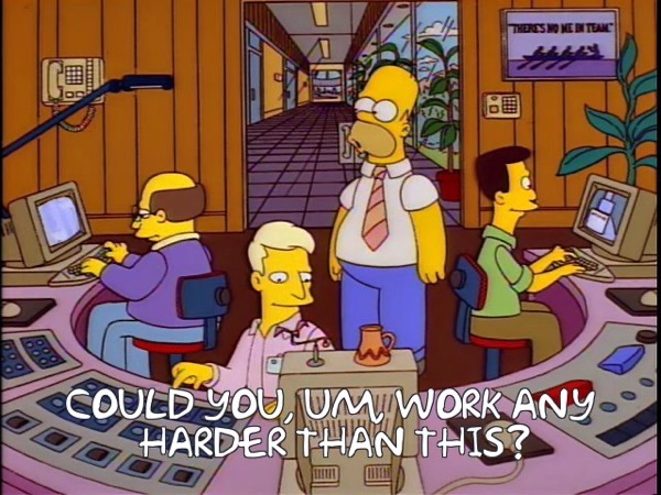 Homer: Could you, um, work any harder than this?