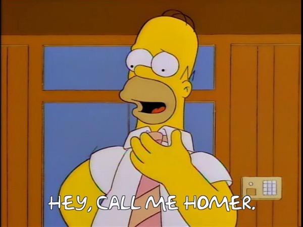 Homer: Hey, call me Homer.