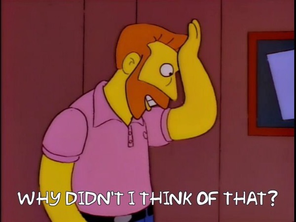 Hank Scorpio of The Simpsons saying why didn't I think of that