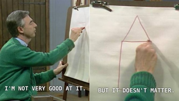 Mr Rogers drawing a house saying he's not very good at it, but it doesn't matter