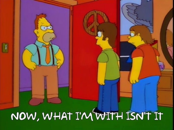 Grampa Simpson: Now, what I'm with isn't it
