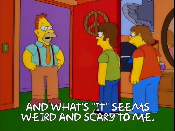 Grampa Simpson: and what's it seems weird and scary to me.